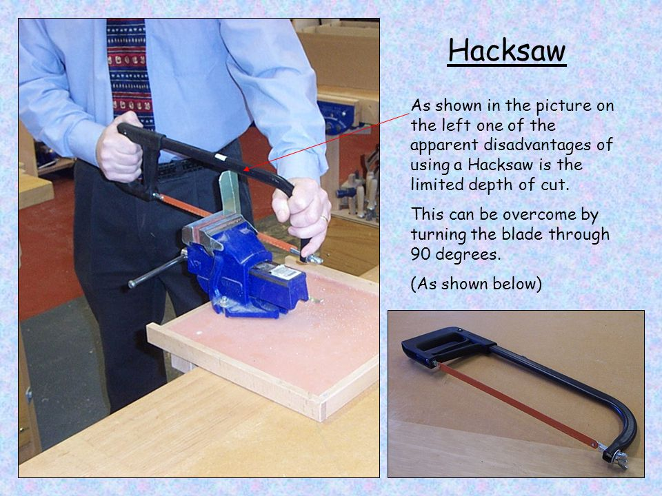 Hacksaw As shown in the picture on the left one of the apparent disadvantages of using a Hacksaw is the limited depth of cut.