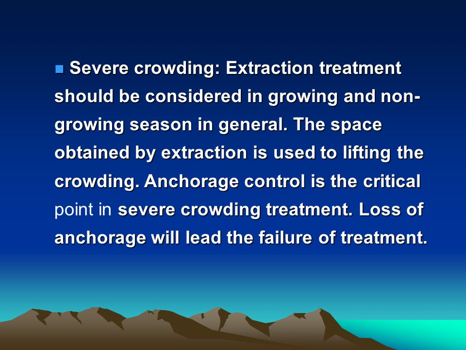 Severe crowding: Extraction treatment should be considered in growing and non-growing season in general.