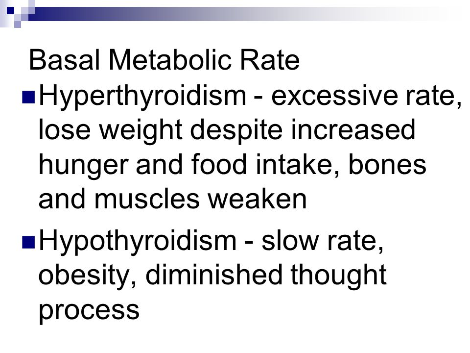 Basal Metabolic Rate Hyperthyroidism - excessive rate, lose weight despite increased hunger and food intake, bones and muscles weaken.