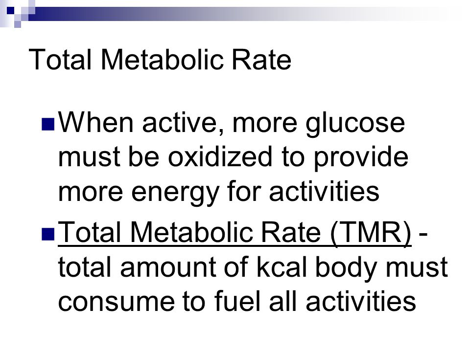 Total Metabolic Rate When active, more glucose must be oxidized to provide more energy for activities.