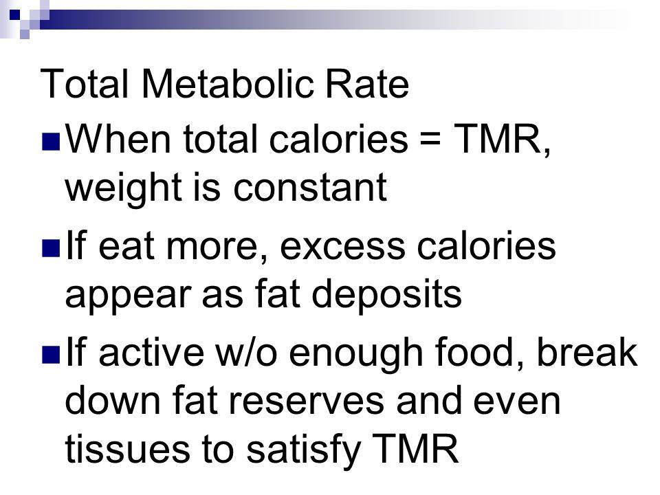 Total Metabolic Rate When total calories = TMR, weight is constant. If eat more, excess calories appear as fat deposits.