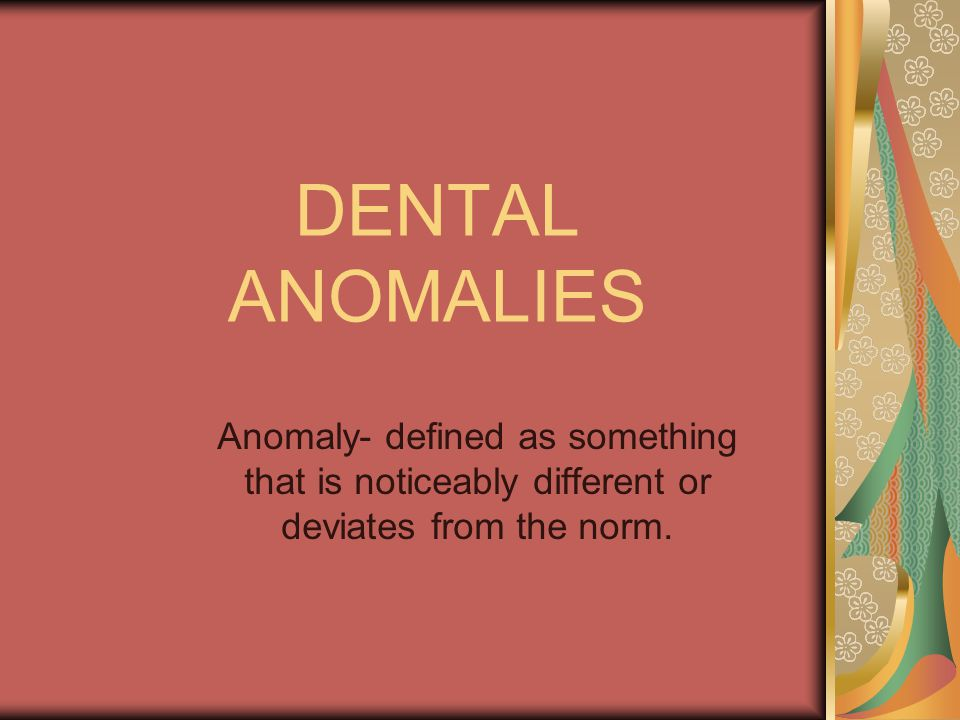 DENTAL ANOMALIES Anomaly- defined as something that is noticeably different or deviates from the norm.
