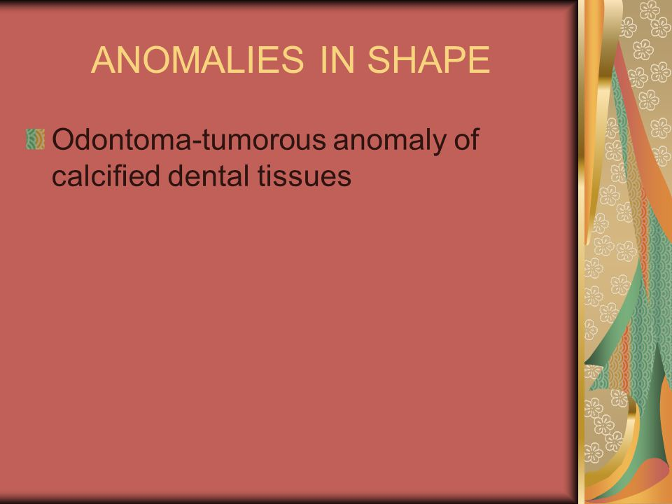 ANOMALIES IN SHAPE Odontoma-tumorous anomaly of calcified dental tissues