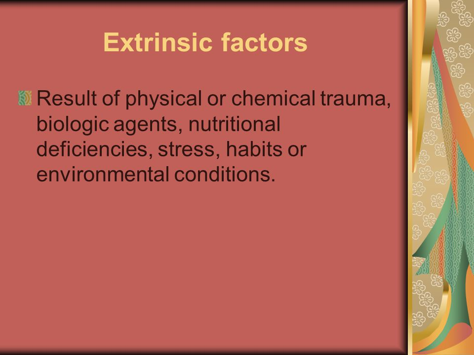 Extrinsic factors Result of physical or chemical trauma, biologic agents, nutritional deficiencies, stress, habits or environmental conditions.