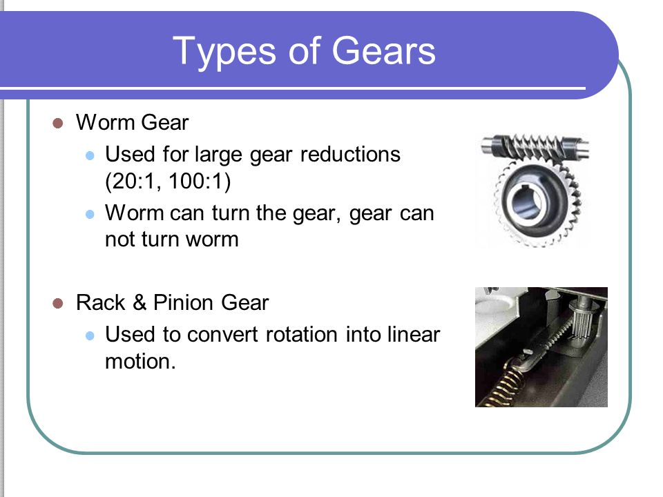 Types of Gears Worm Gear Used for large gear reductions (20:1, 100:1)
