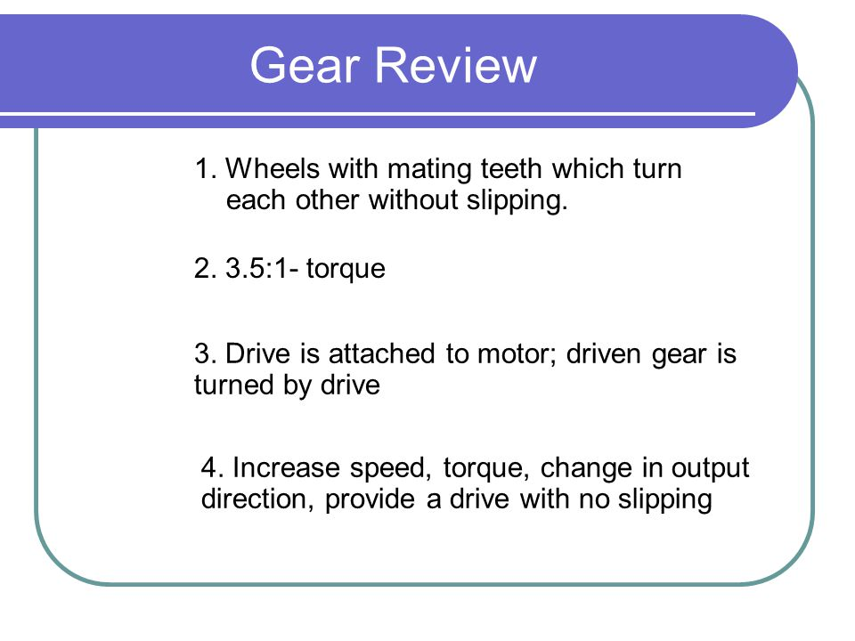 Gear Review 1. Wheels with mating teeth which turn each other without slipping :1- torque.