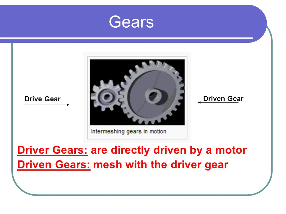 Gears Driver Gears: are directly driven by a motor