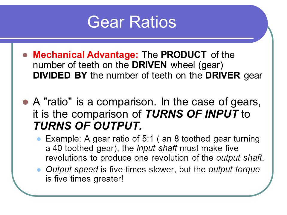 Gear Ratios Mechanical Advantage: The PRODUCT of the number of teeth on the DRIVEN wheel (gear) DIVIDED BY the number of teeth on the DRIVER gear.