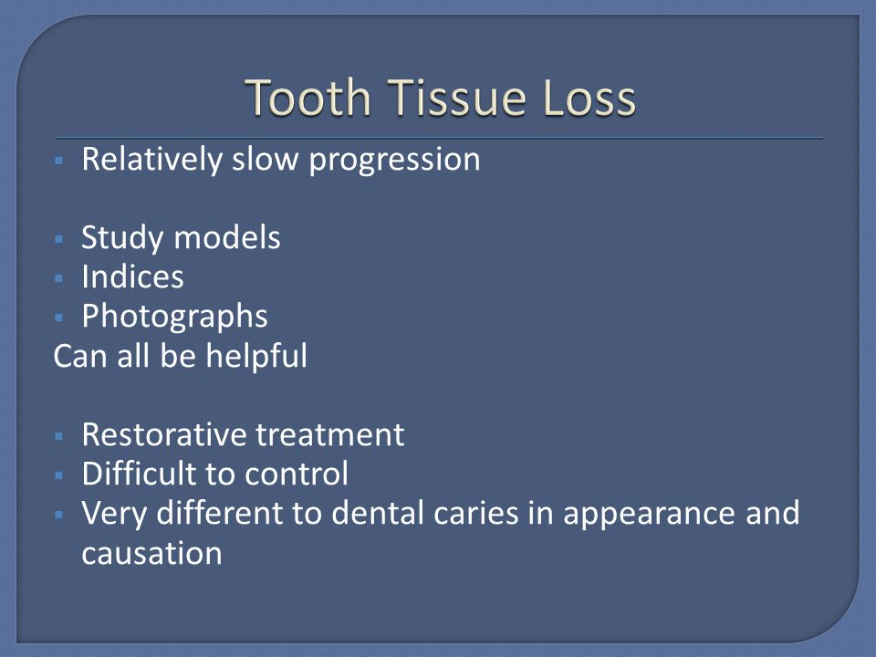 Tooth Tissue Loss Relatively slow progression Study models Indices