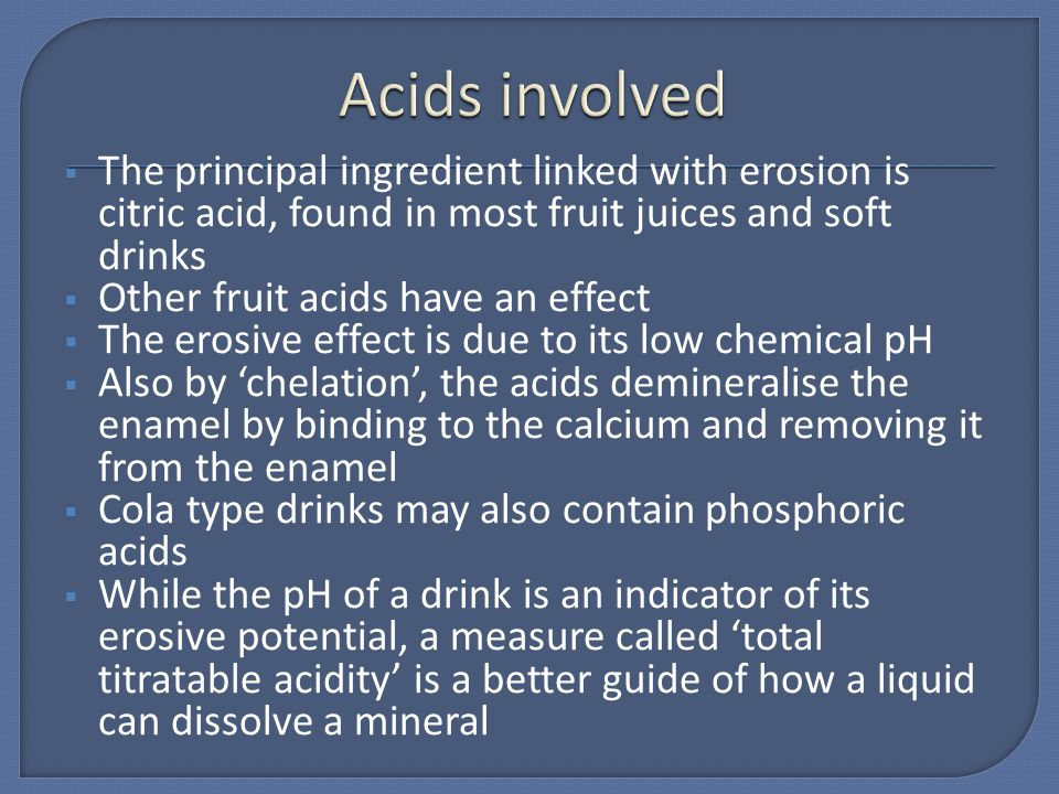 Acids involved The principal ingredient linked with erosion is citric acid, found in most fruit juices and soft drinks.