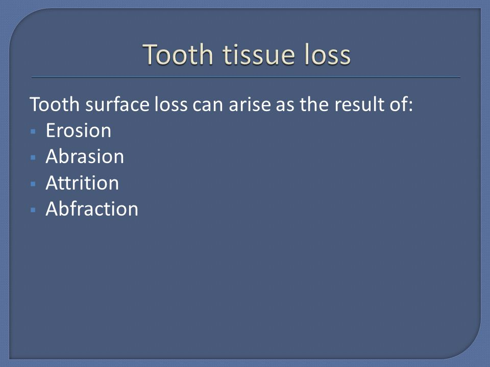 Tooth tissue loss Tooth surface loss can arise as the result of: