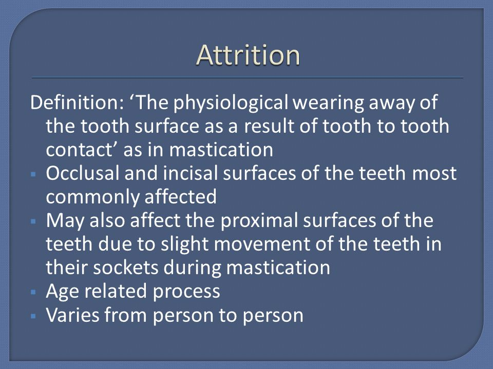 Attrition Definition: 'The physiological wearing away of the tooth surface as a result of tooth to tooth contact' as in mastication.