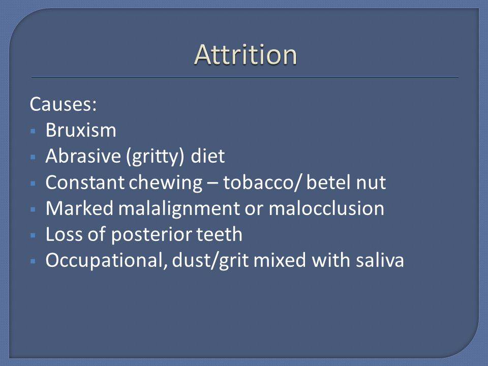 Attrition Causes: Bruxism Abrasive (gritty) diet
