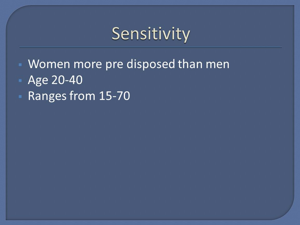 Sensitivity Women more pre disposed than men Age 20-40