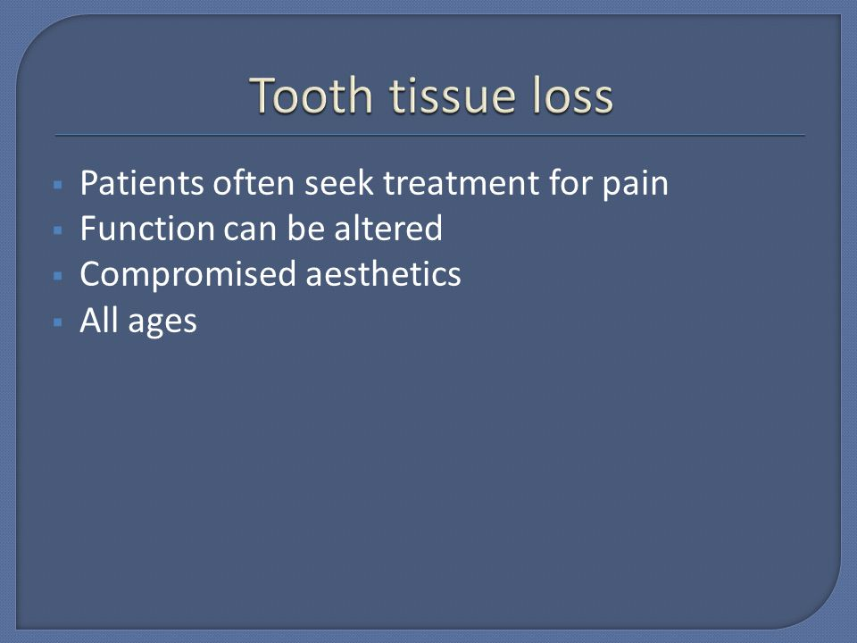 Tooth tissue loss Patients often seek treatment for pain