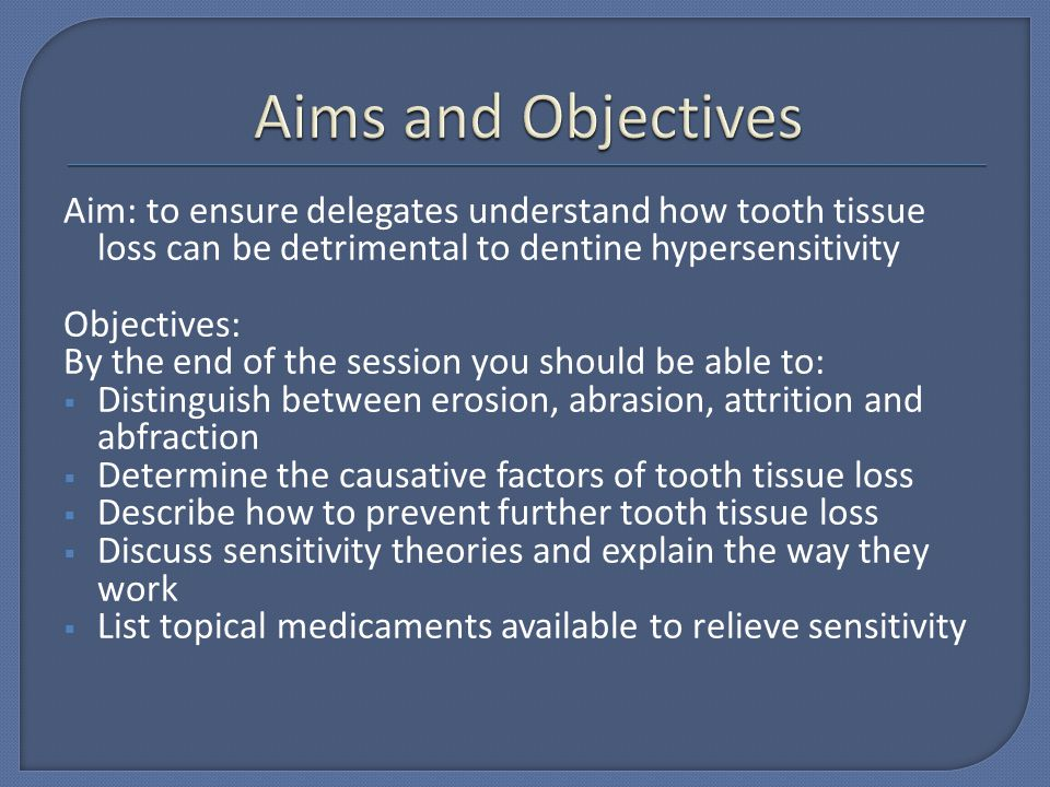 Aims and Objectives Aim: to ensure delegates understand how tooth tissue loss can be detrimental to dentine hypersensitivity.