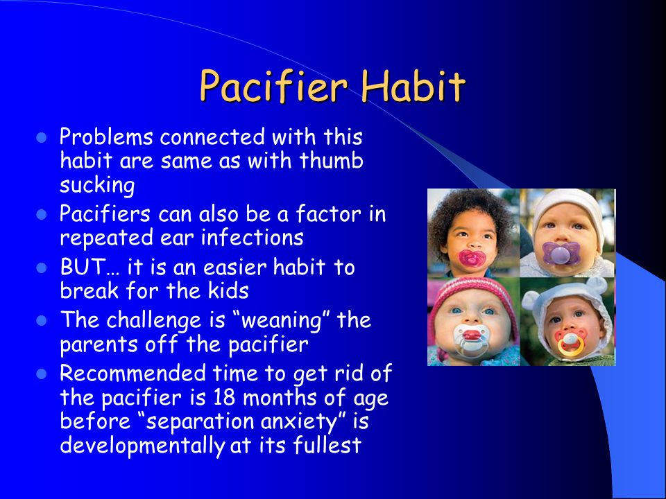 Pacifier Habit Problems connected with this habit are same as with thumb sucking. Pacifiers can also be a factor in repeated ear infections.
