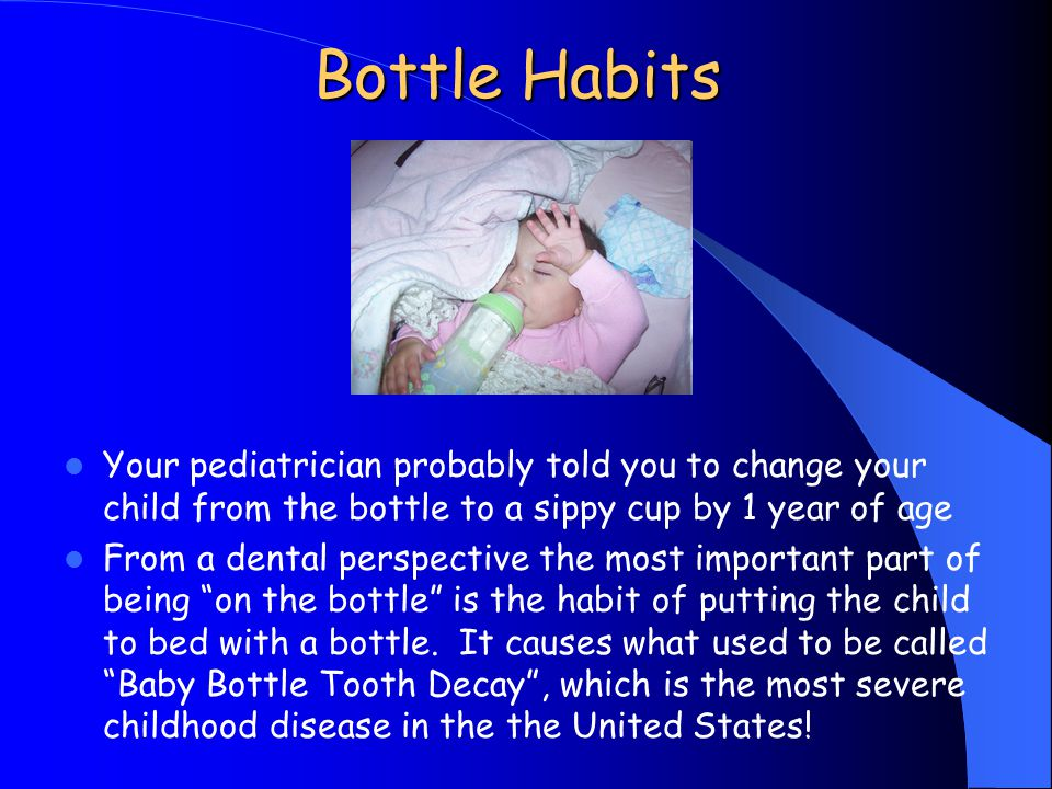 Bottle Habits Your pediatrician probably told you to change your child from the bottle to a sippy cup by 1 year of age.