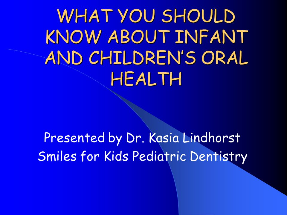 WHAT YOU SHOULD KNOW ABOUT INFANT AND CHILDREN'S ORAL HEALTH