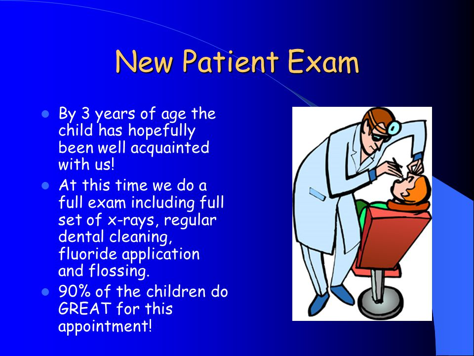 New Patient Exam By 3 years of age the child has hopefully been well acquainted with us!