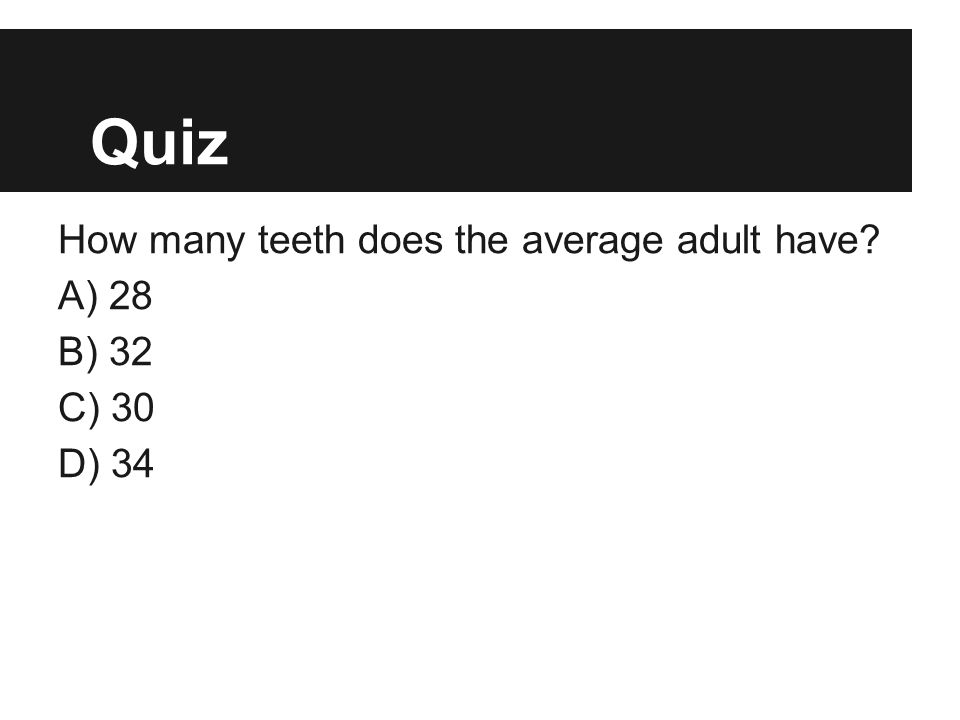 Quiz How many teeth does the average adult have A) 28 B) 32 C) 30