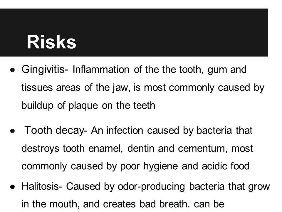 Risks Gingivitis- Inflammation of the the tooth, gum and tissues areas of the jaw, is most commonly caused by buildup of plaque on the teeth.