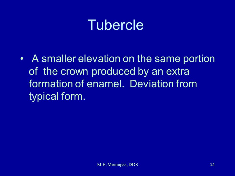 Tubercle A smaller elevation on the same portion of the crown produced by an extra formation of enamel. Deviation from typical form.