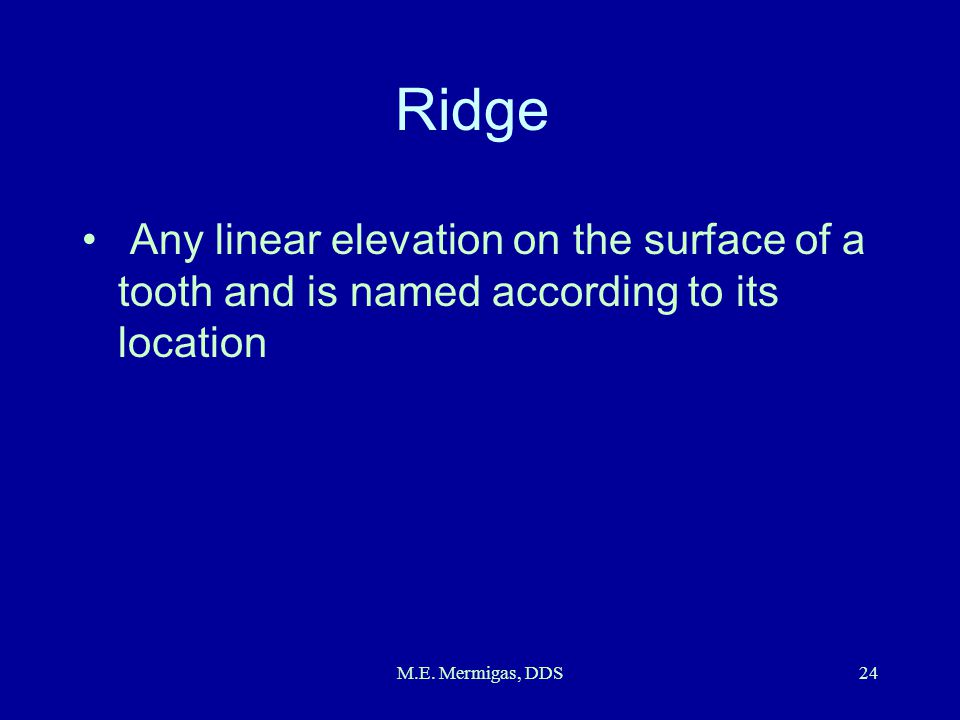 Ridge Any linear elevation on the surface of a tooth and is named according to its location.