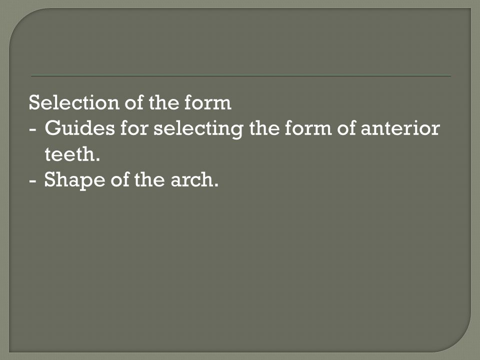 Selection of the form - Guides for selecting the form of anterior teeth. - Shape of the arch.