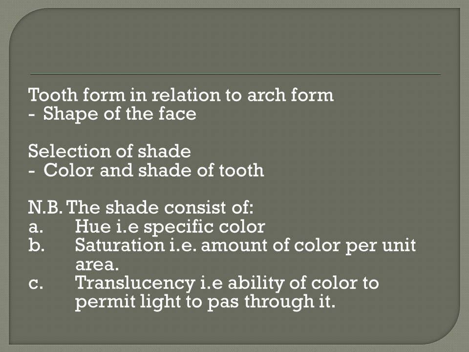 Tooth form in relation to arch form - Shape of the face Selection of shade - Color and shade of tooth N.B.
