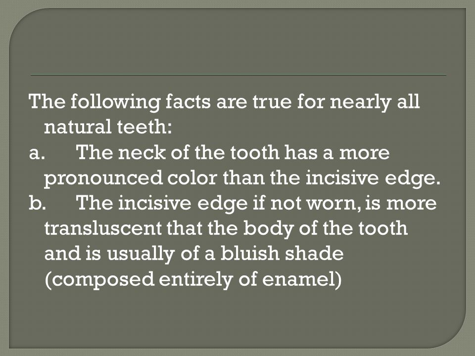 The following facts are true for nearly all natural teeth: a