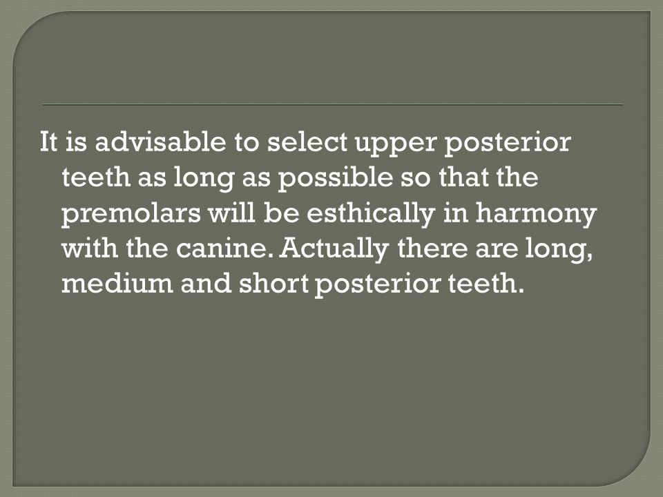 It is advisable to select upper posterior teeth as long as possible so that the premolars will be esthically in harmony with the canine.