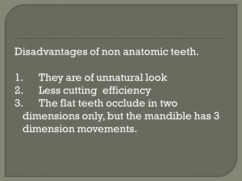 Disadvantages of non anatomic teeth. 1. They are of unnatural look 2