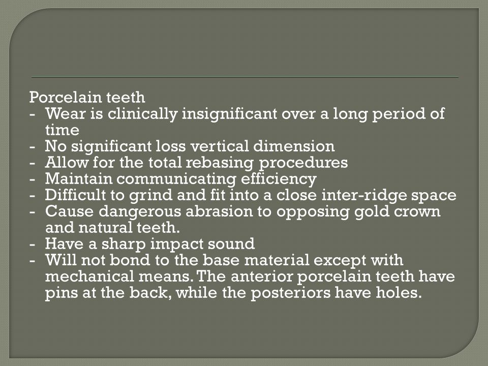 Porcelain teeth - Wear is clinically insignificant over a long period of time - No significant loss vertical dimension - Allow for the total rebasing procedures - Maintain communicating efficiency - Difficult to grind and fit into a close inter-ridge space - Cause dangerous abrasion to opposing gold crown and natural teeth.