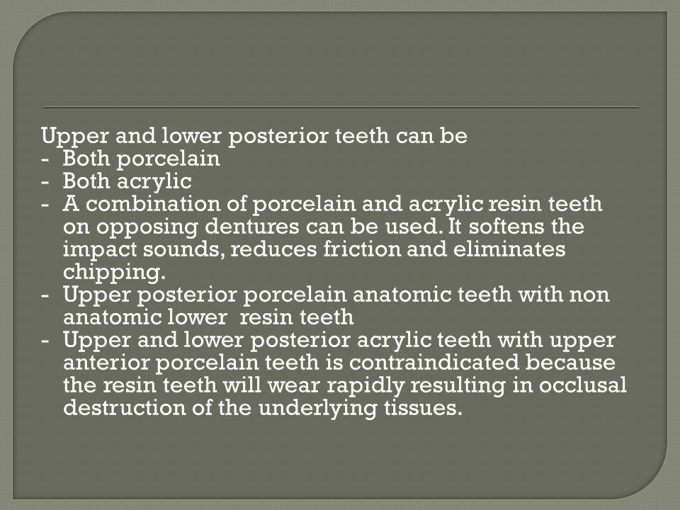 Upper and lower posterior teeth can be - Both porcelain - Both acrylic - A combination of porcelain and acrylic resin teeth on opposing dentures can be used.