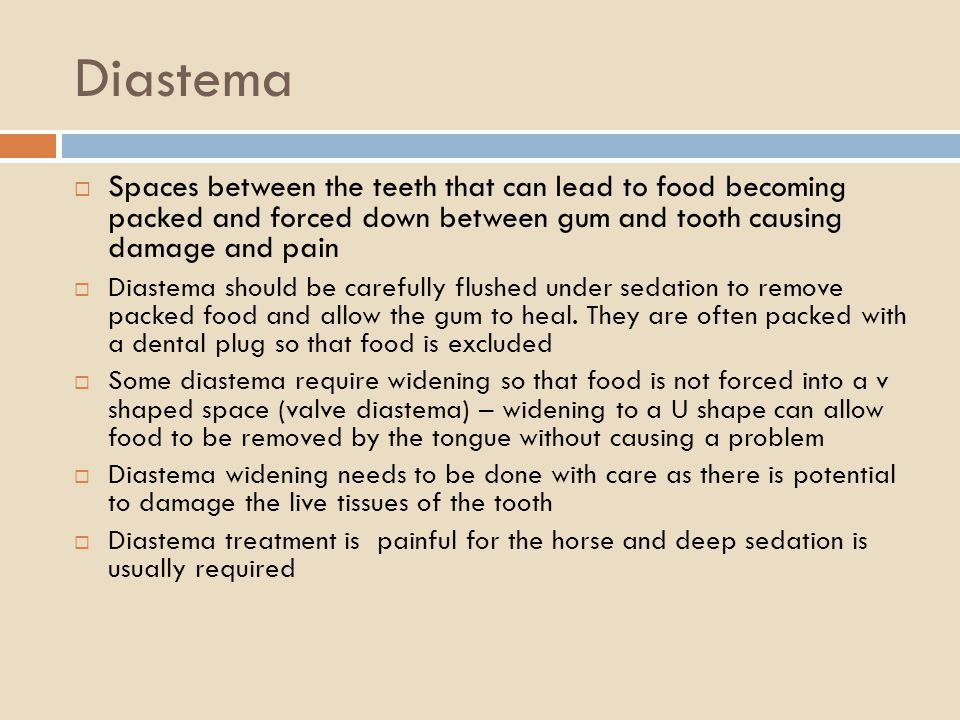 Diastema Spaces between the teeth that can lead to food becoming packed and forced down between gum and tooth causing damage and pain.