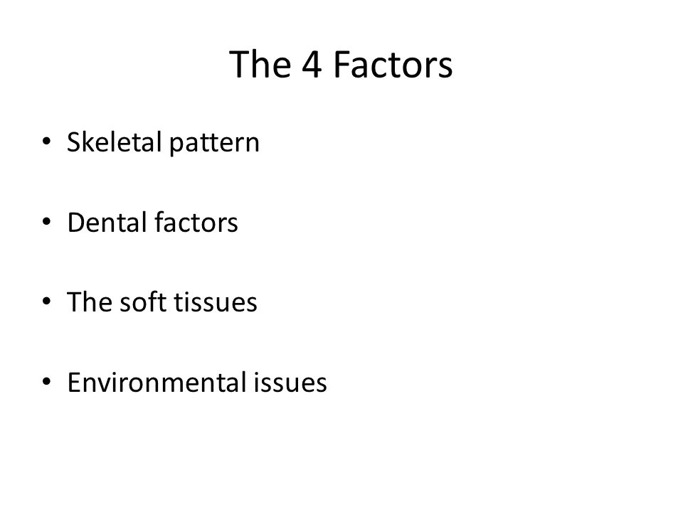 The 4 Factors Skeletal pattern Dental factors The soft tissues