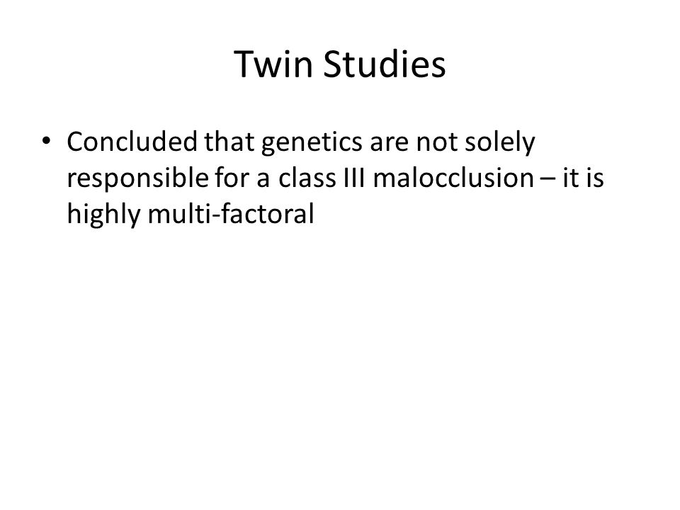 Twin Studies Concluded that genetics are not solely responsible for a class III malocclusion – it is highly multi-factoral.