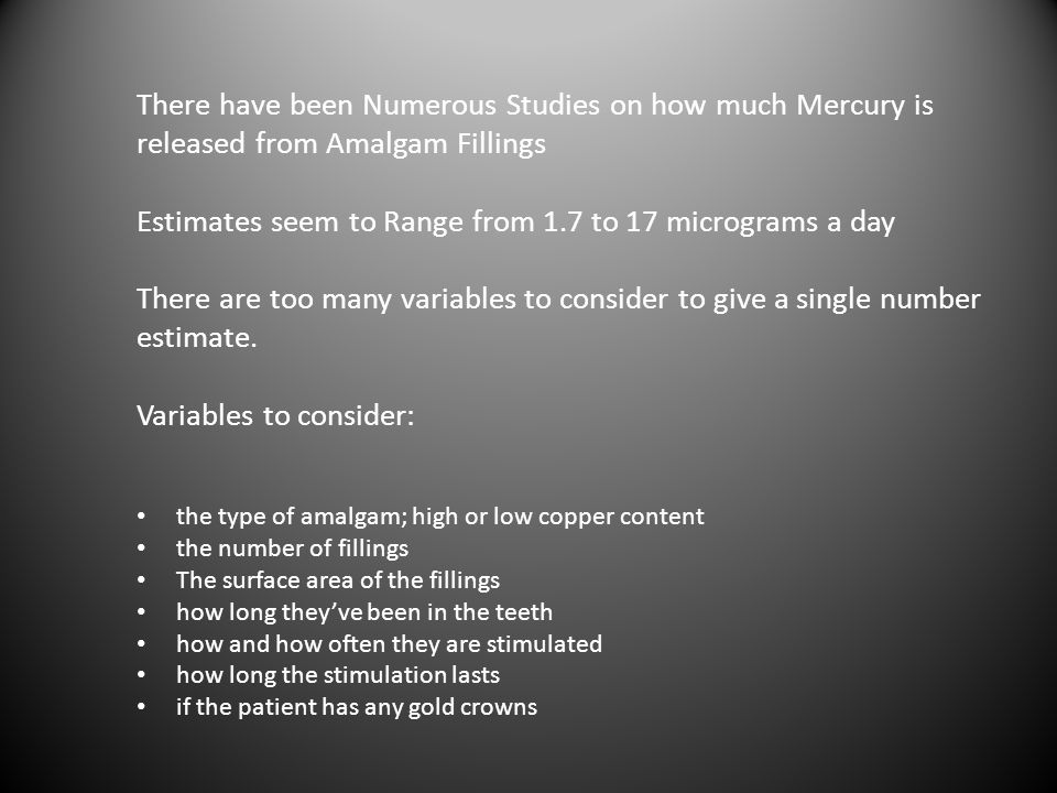 There have been Numerous Studies on how much Mercury is released from Amalgam Fillings Estimates seem to Range from 1.7 to 17 micrograms a day There are too many variables to consider to give a single number estimate. Variables to consider: