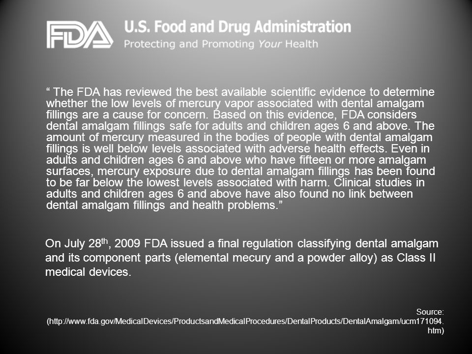 The FDA has reviewed the best available scientific evidence to determine whether the low levels of mercury vapor associated with dental amalgam fillings are a cause for concern. Based on this evidence, FDA considers dental amalgam fillings safe for adults and children ages 6 and above. The amount of mercury measured in the bodies of people with dental amalgam fillings is well below levels associated with adverse health effects. Even in adults and children ages 6 and above who have fifteen or more amalgam surfaces, mercury exposure due to dental amalgam fillings has been found to be far below the lowest levels associated with harm. Clinical studies in adults and children ages 6 and above have also found no link between dental amalgam fillings and health problems.
