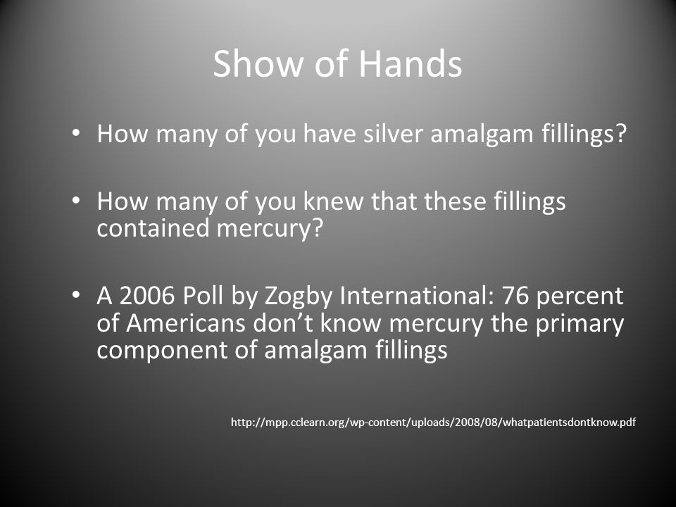 Show of Hands How many of you have silver amalgam fillings