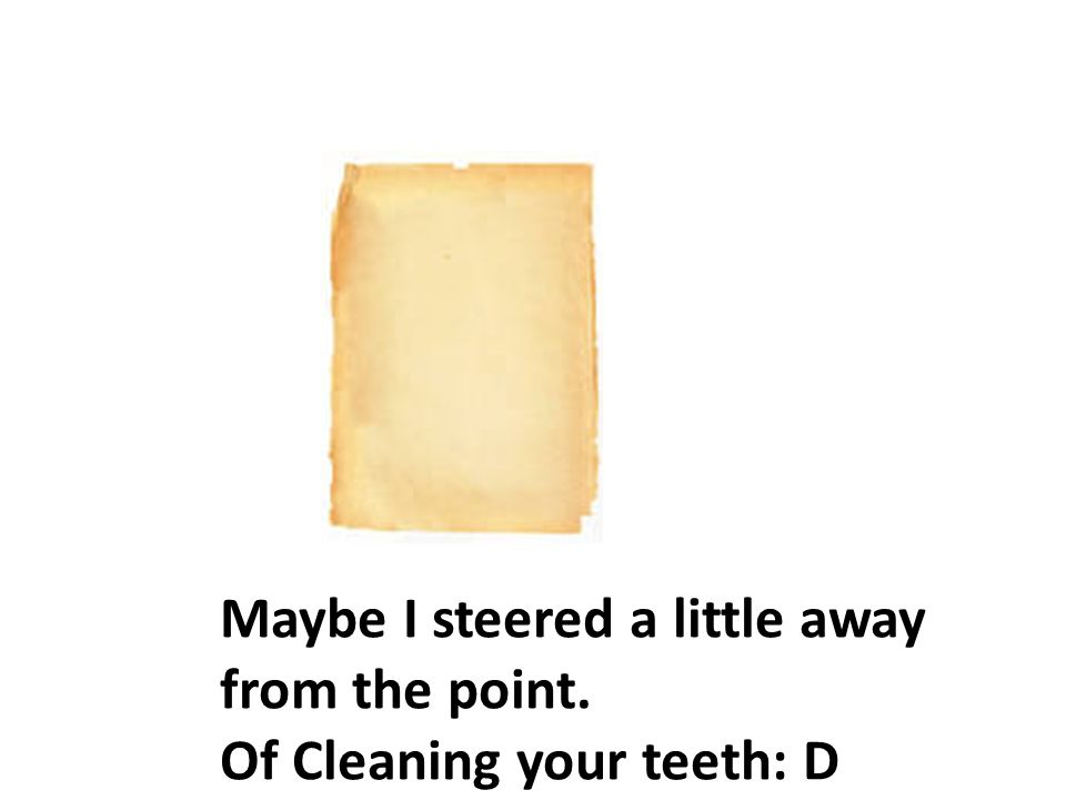 Maybe I steered a little away from the point. Of Cleaning your teeth: D