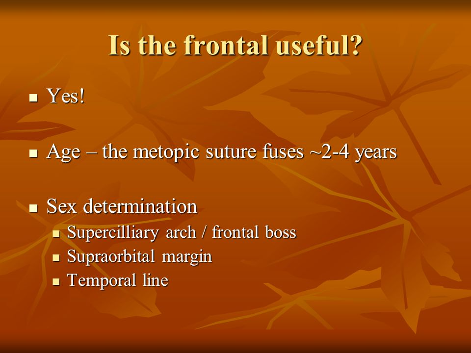 Is the frontal useful Yes! Age – the metopic suture fuses ~2-4 years