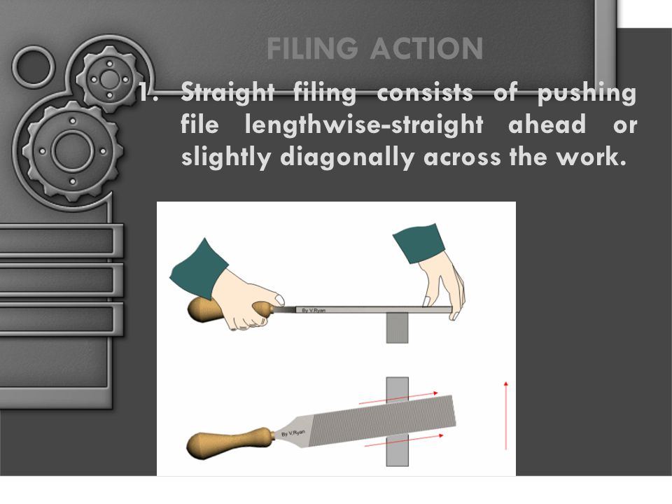 FILING ACTION Straight filing consists of pushing file lengthwise-straight ahead or slightly diagonally across the work.