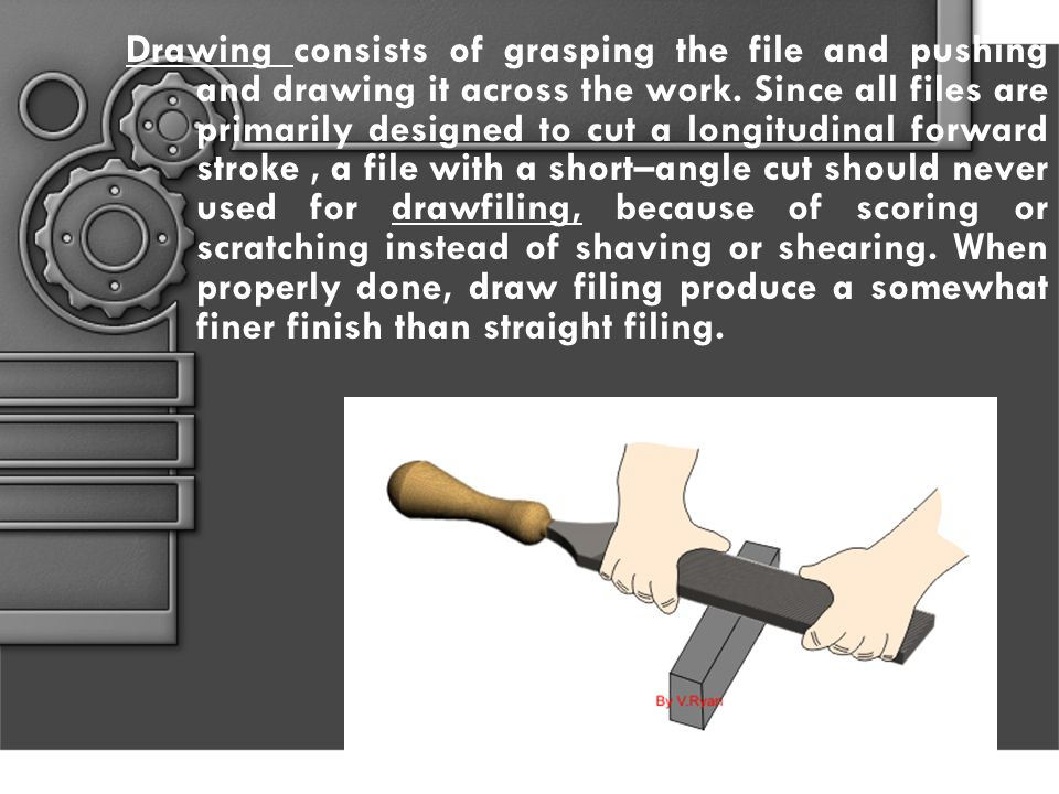 Drawing consists of grasping the file and pushing and drawing it across the work.