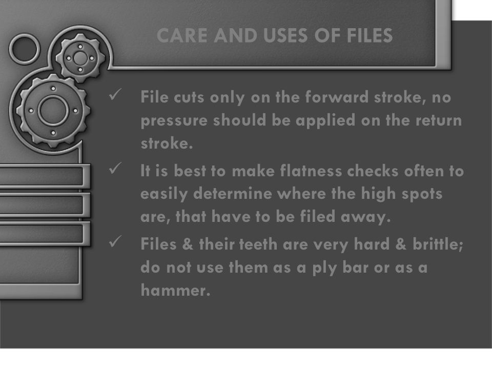 CARE AND USES OF FILES File cuts only on the forward stroke, no pressure should be applied on the return stroke.