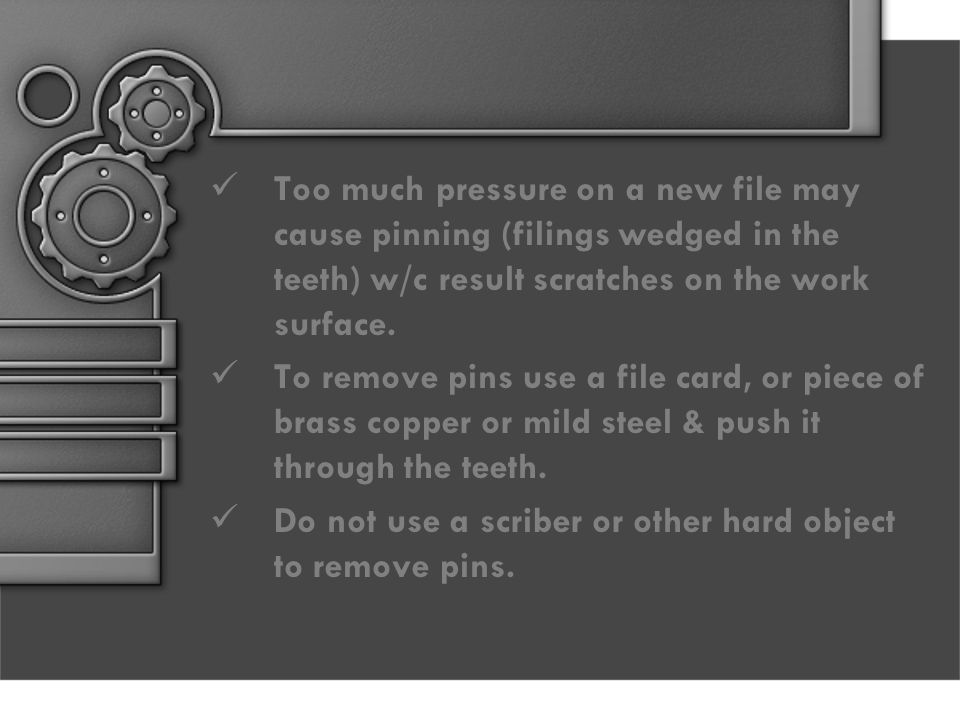 Too much pressure on a new file may cause pinning (filings wedged in the teeth) w/c result scratches on the work surface.