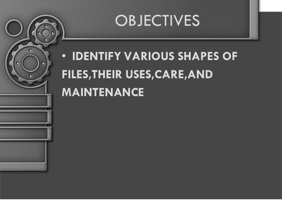OBJECTIVES IDENTIFY VARIOUS SHAPES OF FILES,THEIR USES,CARE,AND