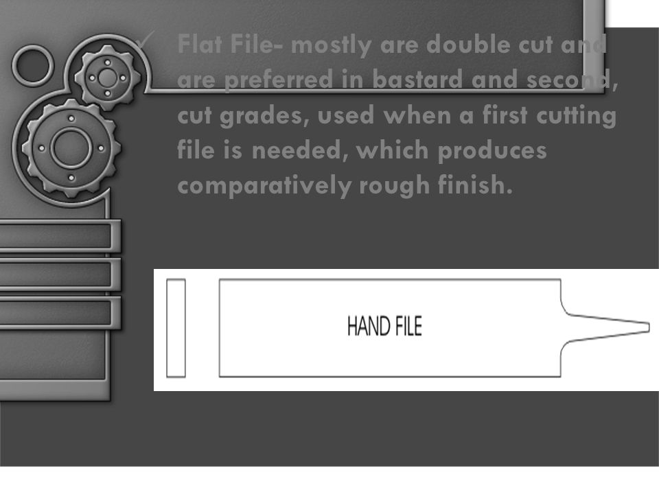 Flat File- mostly are double cut and are preferred in bastard and second, cut grades, used when a first cutting file is needed, which produces comparatively rough finish.