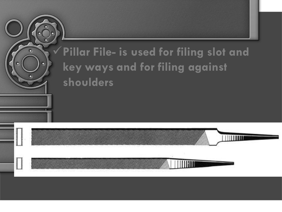 Pillar File- is used for filing slot and key ways and for filing against shoulders